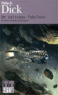 Un vaisseau fabuleux et autres voyages galactiques par Philip K. Dick