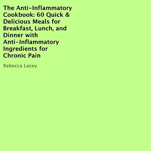 The Anti-Inflammatory Cookbook: 60 Quick & Delicious Meals for Breakfast, Lunch, and Dinner with Anti-Inflammatory Ingredients for Chronic Pain by Rebecca Lacey