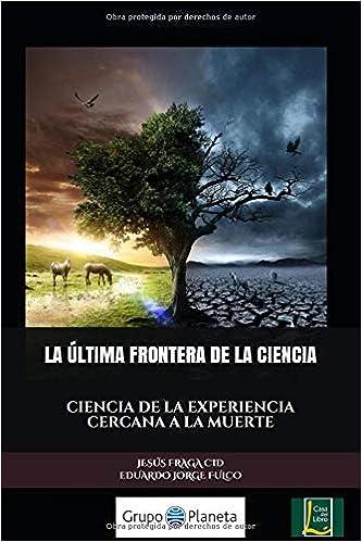 LA ÚLTIMA FRONTERA DE LA CIENCIA: CIENCIA DE LA EXPERIENCIA CERCANA A LA MUERTE: Amazon.es: JESUS FRAGA CID, EDUARDO JORGE FULCO: Libros