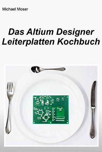 Das Altium Designer Leiterplatten Kochbuch: Eine Einführung in die erfolgreiche Leiterplattenentwicklung mit dem Altium Designer