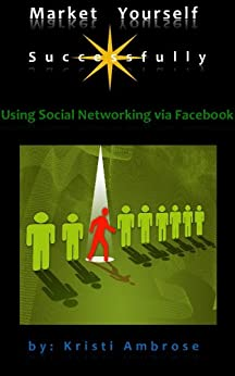 Market Yourself Successfully Using Social Networking Via Facebook (2) by [Ambrose, Kristi]