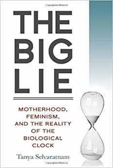 The Big Lie: Motherhood, Feminism, and the Reality of the Biological Clock