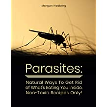 Parasites: Natural Ways To Get Rid of What's Eating You Inside. Non-Toxic Recipes Only!