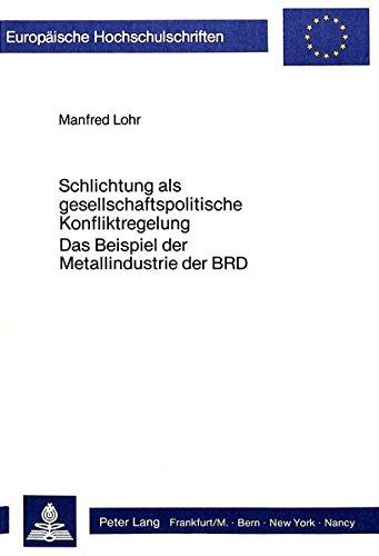 Schlichtung als gesellschaftspolitische Konfliktregelung: Das Beispiel der Metallindustrie der BRD (Europäische Hochschulschriften / European ... Universitaires Européennes) (German Edition)