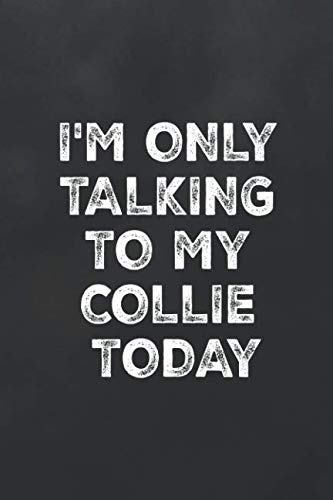 I'm Only Talking to My Collie Today: Blank Lined Journal College Ruled Notebook Funny Dog Quote Collie Owner Lover