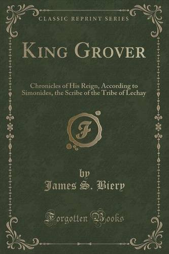 King Grover: Chronicles of His Reign, According to Simonides, the Scribe of the Tribe of Lechay (Classic Reprint)