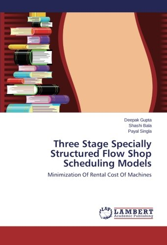 Download Three Stage Specially Structured Flow Shop Scheduling Models: Minimization Of Rental Cost Of Machines ebook
