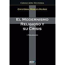 El modernismo religioso y su crisis: 1 Preliminares (Historia) (Spanish Edition)