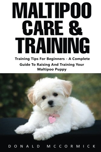 Maltipoo Care & Training: Training Tips For Beginners - A Complete Guide To Raising And Training Your Maltipoo Puppy (Puppy Training, Dog Training, Dog Care)