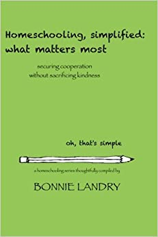 Homeschooling, simplified: what matters most: securing cooperation without sacrificing kindness: Volume 5