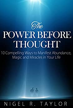 The Power Before Thought: 10 Compelling Ways To Manifest Abundance, Magic And Miracles In Your Life (inner peace) by [Taylor, Nigel R.]