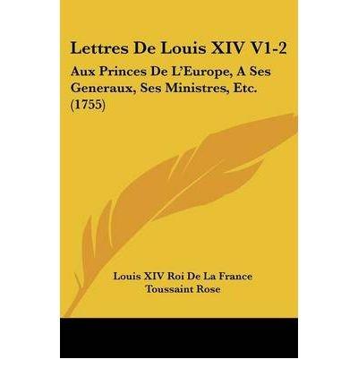 Lettres de Louis XIV V1-2: Aux Princes de L'Europe, a Ses Generaux, Ses Ministres, Etc. (1755) (Paperback)(English / French) - Common pdf