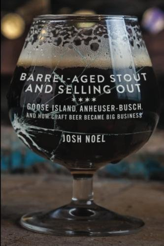 Barrel-Aged Stout and Selling Out: Goose Island, Anheuser-Busch, and How Craft Beer Became Big Business by Josh Noel
