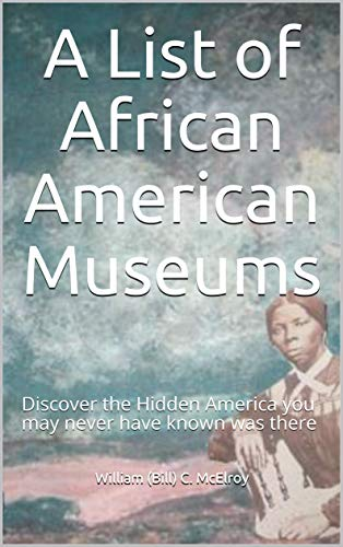 A List of African American Museums : Discover the Hidden America you may never have known was there by [McElroy, William (Bill) C.]