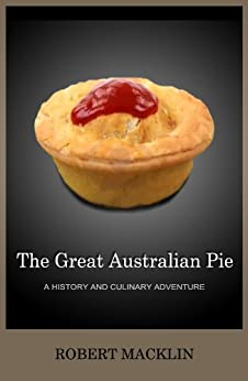 The Great Australian Pie: a history and culinary adventure by [Macklin, Robert]