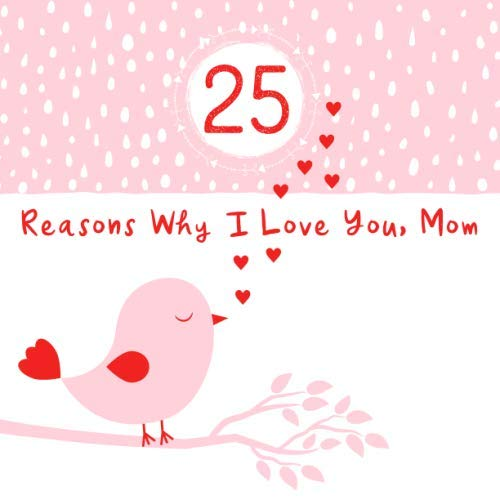 25 Reasons Why I Love You, Mom: Cute Prompted Journal - Fill In The Blank Keepsake Memory Book for Mother's Day or A Special Occasion, Softcover Paperback with Full Color Pages