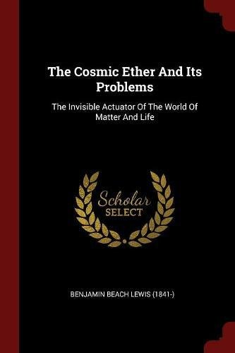 Download The Cosmic Ether And Its Problems: The Invisible Actuator Of The World Of Matter And Life PDF