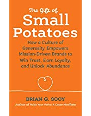 The Gift of Small Potatoes: How a Culture of Generosity Empowers Mission-Driven Brands to Win Trust, Earn Loyalty, and Unlock Abundance