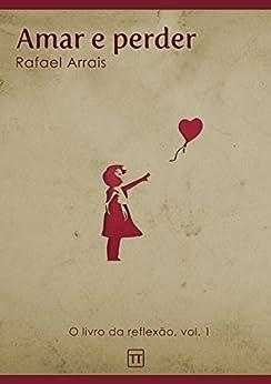 Amar e perder (O Livro da Reflexão 1) por [Arrais, Rafael]