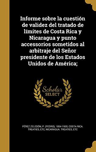 Informe Sobre La Cuestion de Validez del Tratado de Limites de Costa Rica y Nicaragua y Punto Accessorios Sometidos Al Arbitraje del Senor Presidente ... Estados Unidos de America; (Spanish Edition) (Tapa Dura)