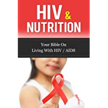HIV & Nutrition: Your Bible On Living With HIV/AIDS (HIV Diet, Living with HIV, HIV Treatment)