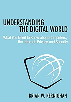 Understanding the Digital World: What You Need to Know about Computers, the Internet, Privacy, and Security by [Kernighan, Brian W.]