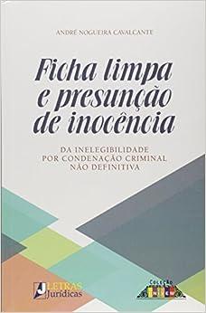 Ficha Limpa e Presuncao de Inocencia: Da Inelegibilidade Por Condenacao Criminal Nao Definitiva
