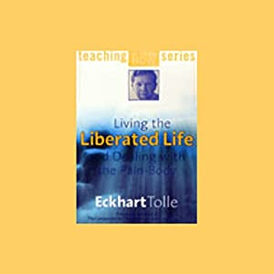 Living the Liberated Life and Dealing with the Pain-Body Hörbuch