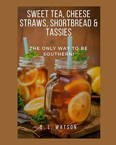 Sweet Tea, Cheese Straws, Shortbread & Tassies: The Only Way To Be Southern! (Southern Cooking Recipes) by S. L. Watson