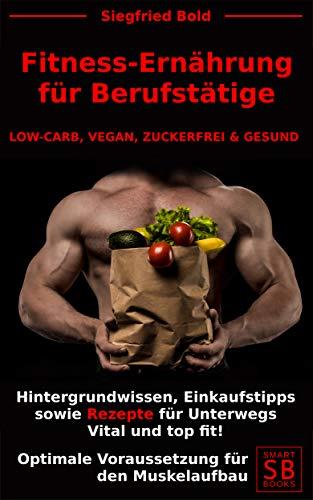FITNESS ERNÄHRUNG für BERUFSTÄTIGE: LOW-CARB, VEGAN, ZUCKERFREI & GESUND. Hintergrundwissen, Einkaufstipps sowie Rezepte für Unterwegs. Vital und top fit! ... für den Muskelaufbau. (German Edition) por Siegfried Bold