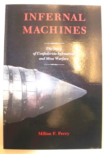 Infernal Machines: The Story of Confederate Submarine and Mine Warfare
