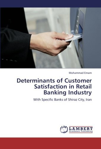 Determinants of Customer Satisfaction in Retail Banking Industry: With Specific Banks of Shiraz City, Iran by Mohammad Emam (2013-01-20) (Determinants Of Customer Satisfaction In Retail Banking)