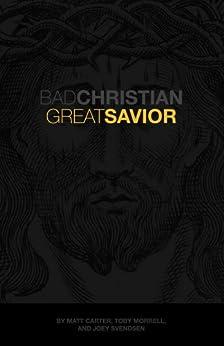 Bad Christian, Great Savior by [Carter, Matt, Morrell, Toby, Svendsen, Joey]