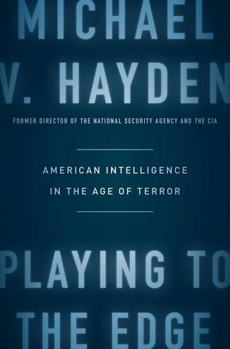 Playing to the Edge: American Intelligence in the Age of Terror by Michael V. Hayden