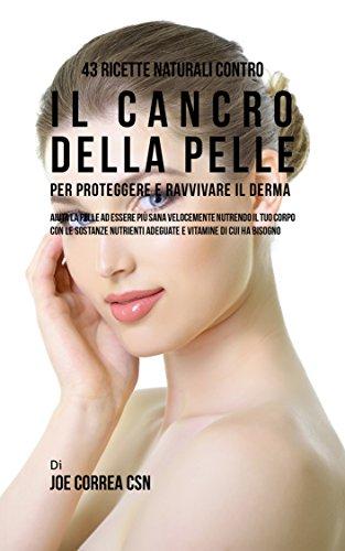 43 Ricette naturali contro il cancro della pelle per proteggere e ravvivare il Derma: Aiuta