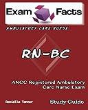 Exam Facts RN-BC Ambulatory Care Nurse Exam Study Guide: ANCC Ambulatory Care Nurse Study Guide