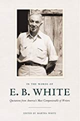 In the Words of E. B. White: Quotations from America's Most Companionable of Writers Kindle Edition
