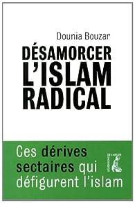 Désarmorcer l'islam radical : Ces dérives sectaires qui défigurent l'islam par Dounia Bouzar