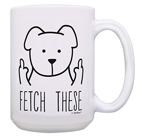 Funny Sarcastic Mugs Fetch These Dog Sarcastic Mugs for Women or Men Sarcastic Dog Coffee Mugs Gift 15-oz Coffee Mug Tea Cup 15 oz White -