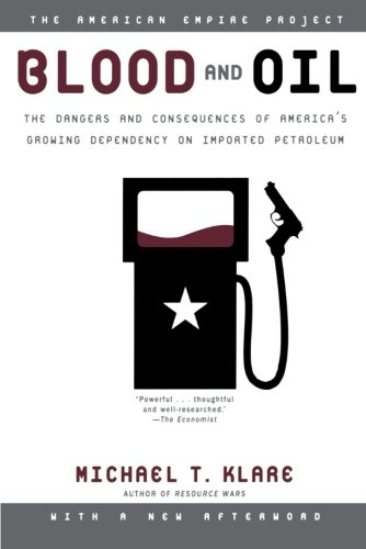 Blood and Oil: The Dangers and Consequences of America's Growing Dependency on Imported Petroleum (American Empire Proje
