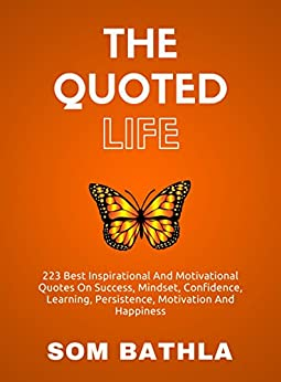 The Quoted Life: 223 Best Inspirational and Motivational Quotes on Success, Mindset, Confidence, Learning, Persistence, Motivation and Happiness by [Bathla, Som]
