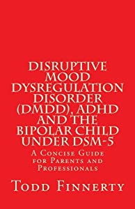 Disruptive Mood Dysregulation Disorder (DMDD), ADHD and the Bipolar Child Under DSM-5: A Concise Guide for Parents and Professionals