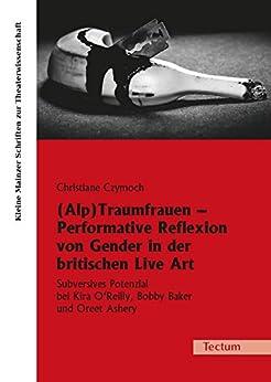 (Alp)Traumfrauen - Performative Reflexion von Gender in der britischen Live Art: Subversives Potenzial bei Kira O'Reilly, Bobby Baker und Oreet Ashery ... zur Theaterwissenschaft 25) (German Edition)