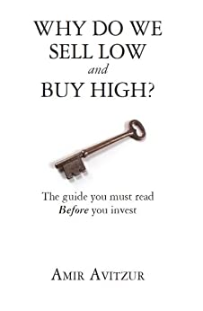 Why do we sell low and buy high?: The guide you must read BEFORE you invest by [Avitzur, Amir ]