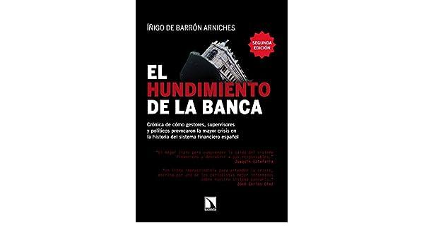 El hundimiento de la banca: Crónica de cómo gestores, supervisores y políticos provocaron la mayor crisis en la historia del sistema financiero español ...