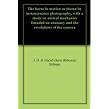 The horse in motion as shown by instantaneous photography, with a study on animal mechanics founded on anatomy and the revelations of the camera