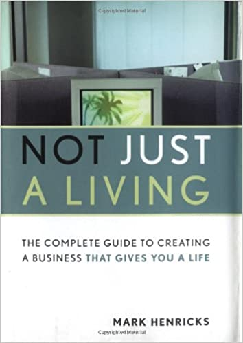 Book Not Just a Living: The Complete Guide to Creating a Business That Gives You a Life