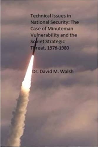 Technical Issues in National Security: The Case of Minuteman Vulnerability and the Soviet Strategic Threat, 1976-1980 by Dr. David M. Walsh (2014-11-10)