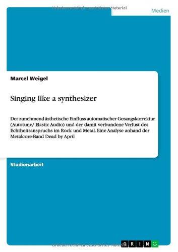 Singing like a synthesizer: Der zunehmend ästhetische Einfluss automatischer Gesangskorrektur (Autotune/ Elastic Audio) und der damit verbundene ... anhand der Metalcore-Band Dead by April