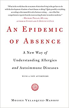 An Epidemic Of Absence: A New Way Of Understanding Allergies And Autoimmune Diseases por Moises Velasquez-manoff